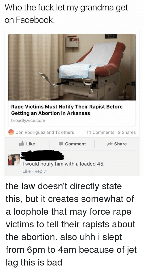 Bad, Facebook, and Grandma: Who the fuck let my grandma get  on Facebook.  Rape Victims Must Notify Their Rapist Before  Getting an Abortion in Arkansas  broadly.vice.com  Jon Rodriguez and 12 others  4 Comments 2 Shares  14 Comments 2 Shares  Like  Comment  Share  I would notify him with a loaded 45.  Like Reply the law doesn't directly state this, but it creates somewhat of a loophole that may force rape victims to tell their rapists about the abortion. also uhh i slept from 6pm to 4am because of jet lag this is bad