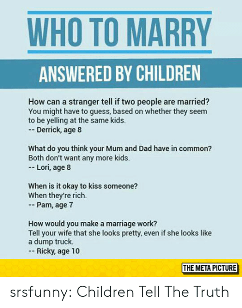 Children, Dad, and Marriage: WHO TO MARRY  ANSWERED BY CHILDREN  How can a stranger tell if two people are married?  You might have to guess, based on whether they seem  to be yelling at the same kids.  - Derrick, age 8  What do you think your Mum and Dad have in common?  Both don't want any more kids  Lori, age 8  When is it okay to kiss someone?  When they're rich.  - Pam, age 7  How would you make a marriage work?  Tell your wife that she looks pretty, even if she looks like  a dump truck.  Ricky, age 10  THE METAPICTURE srsfunny:  Children Tell The Truth