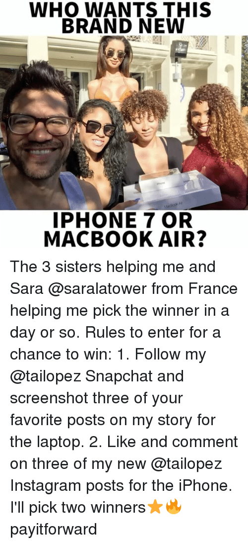 Macbook Air: WHO WANTS THIS  BRAND NEW  IPHONE 7 OR  MACBOOK AIR? The 3 sisters helping me and Sara @saralatower from France helping me pick the winner in a day or so. Rules to enter for a chance to win: 1. Follow my @tailopez Snapchat and screenshot three of your favorite posts on my story for the laptop. 2. Like and comment on three of my new @tailopez Instagram posts for the iPhone. I'll pick two winners⭐️🔥 payitforward