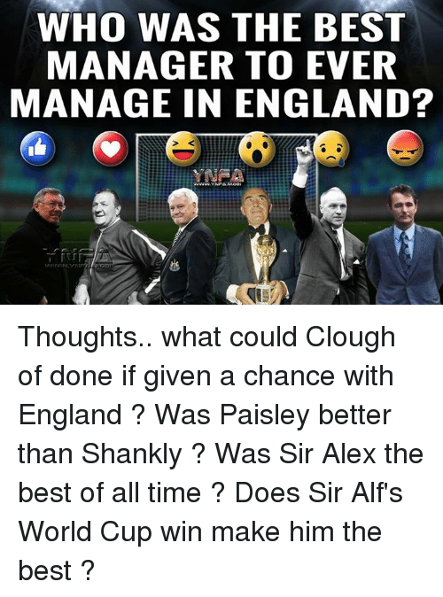 shanks: WHO WAS THE BEST  MANAGER TO EVER  MANAGE IN ENGLAND? Thoughts.. what could Clough of done if given a chance with England ? Was Paisley better than Shankly ? Was Sir Alex the best of all time ? Does Sir Alf's World Cup win make him the best ?