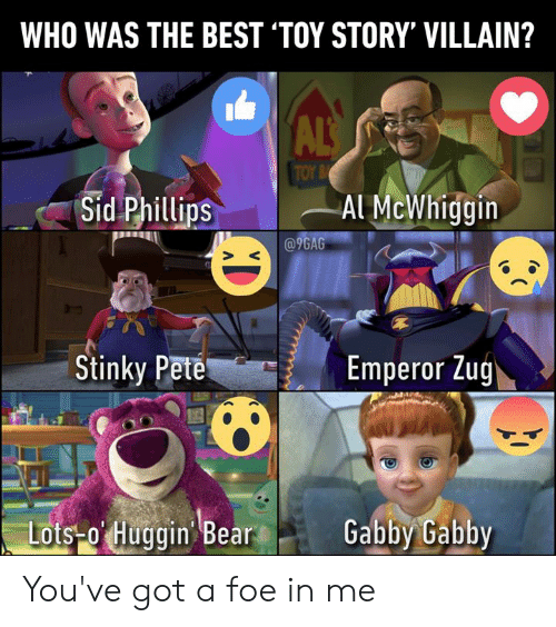 als: WHO WAS THE BEST 'TOY STORY' VILLAIN?  ALS  TOY B  Sid Phillips  Al McWhiggin  @9GAG  Stinky Pete  Emperor Zug  Lots-o Huggin Bear  Gabby Gabby You've got a foe in me