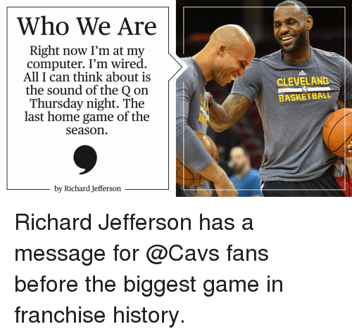cavs fan: Who We Are  Right now I'm at my  computer. I'm wired.  All I can think about is  the sound of the Qon  Thursday night. The  last home game of the  Season  by Richard Jefferson  CLEVELAND  BASKETBALL Richard Jefferson has a message for @Cavs fans before the biggest game in franchise history.