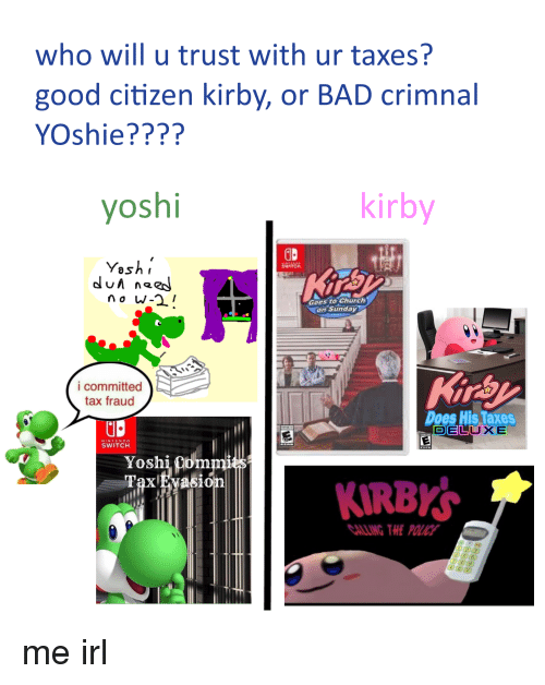 Bad, Church, and Nintendo: who will u trust with ur taxes?  good citizen kirby, or BAD crimnal  YOshie????  yoshi  kirby  Yashi  dun naeJ  WITCH  Goes to Church  on Sunday  i committed  tax fraud  Does His Taxes  DEL  UXE  NINTENDO  SWITCHH  Yoshi Qdmmi  KIRBK  ALLING THE POLICE