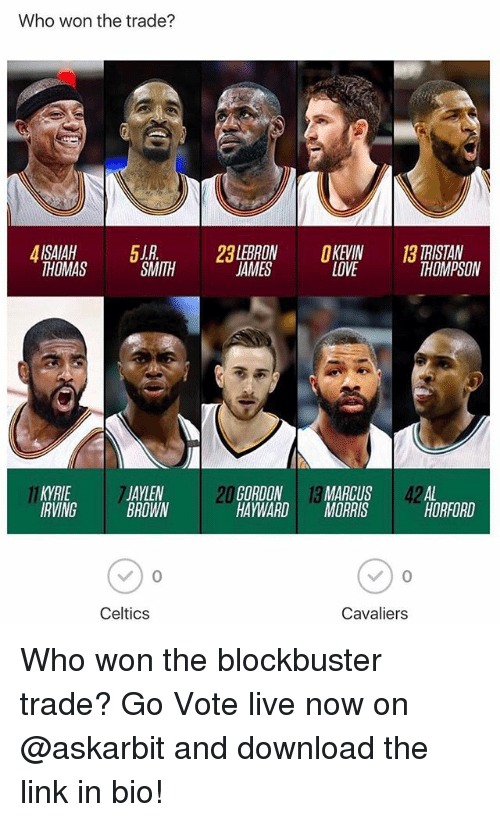 Blockbuster, Kevin Love, and Kyrie Irving: Who won the trade?  2LEBRON KEVIN  LOVE  TRISTAN  THOMPSON  THOMAS  SMITH  JAMES  KYRIE  IRVING  JAYLEN  BROWN  20  GORDON 13 MARCUS 42AL  HAYWARDMORRIS  HORFORD  Celtics  Cavaliers Who won the blockbuster trade? Go Vote live now on @askarbit and download the link in bio!