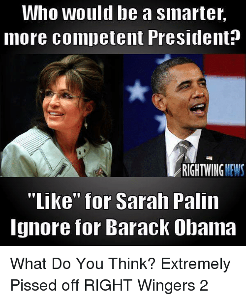 """Sarah Palin: Who would be a smarter,  more competent President?  RIGHTWING NEWS  """"Like"""" for Sarah Palin  Ignore for Barack Obama What Do You Think?  Extremely Pissed off RIGHT Wingers 2"""