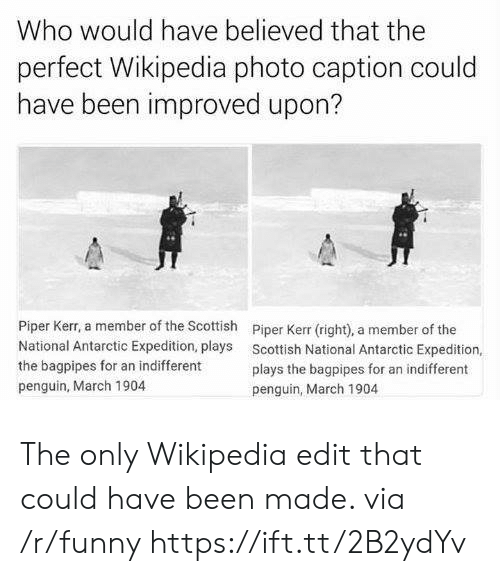 Scottish: Who would have believed that the  perfect Wikipedia photo caption could  have been improved upon?  Piper Kerr, a member of the Scottish  National Antarctic Expedition, plays  the bagpipes for an indifferent  penguin, March 1904  Piper Kerr (right), a member of the  Scottish National Antarctic Expedition,  plays the bagpipes for an indifferent  penguin, March 1904 The only Wikipedia edit that could have been made. via /r/funny https://ift.tt/2B2ydYv
