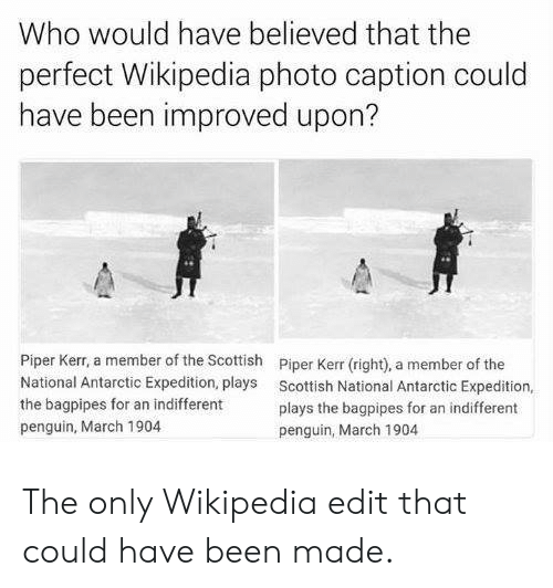 Scottish: Who would have believed that the  perfect Wikipedia photo caption could  have been improved upon?  Piper Kerr, a member of the Scottish  National Antarctic Expedition, plays  the bagpipes for an indifferent  penguin, March 1904  Piper Kerr (right), a member of the  Scottish National Antarctic Expedition,  plays the bagpipes for an indifferent  penguin, March 1904 The only Wikipedia edit that could have been made.