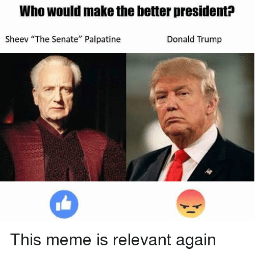 "relevent: Who would make the better president  Sheev ""The Senate"" Palpatine  Donald Trump This meme is relevant again"