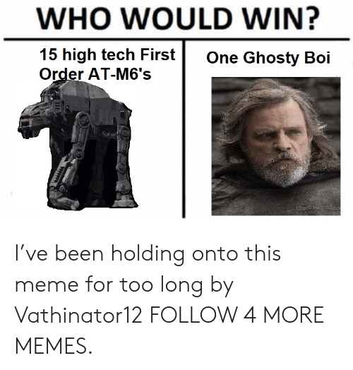 First Order: WHO WOULD WIN?  15 high tech First  Order AT-M6's  One Ghosty Boi I've been holding onto this meme for too long by Vathinator12 FOLLOW 4 MORE MEMES.