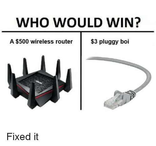 wireless: WHO WOULD WIN?  A $500 wireless router  $3 pluggy boi Fixed it