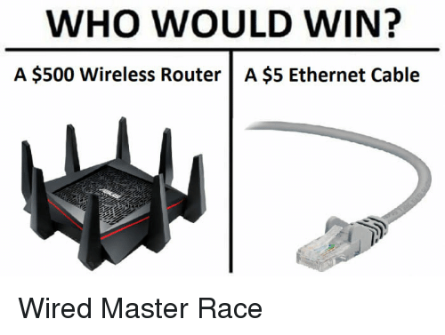 master race: WHO WOULD WIN?  A $500 Wireless Router |A $5 Ethernet Cable Wired Master Race