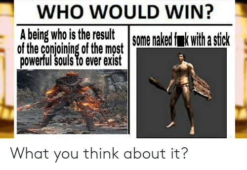 Naked, Powerful, and Who: WHO WOULD WIN?  A being who is the result some naked f k with a stick  of the conjoining of the most  powerful souls to ever exist What you think about it?