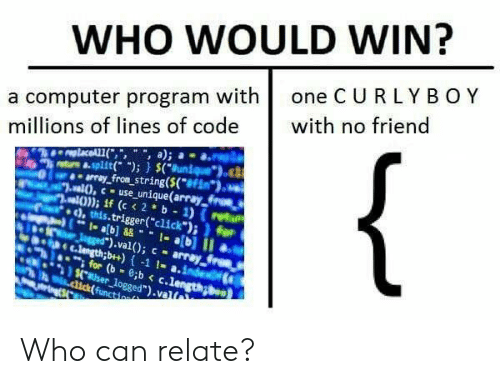 "val: WHO WOULD WIN?  a computer program with one C U RLYBOY  millions of lines of code with no friend  trs &.split); (uniueo  array fron string(S(f  ,this.trigger(""click"")i for  ).val); - array  nh e c.lengthb+)-1 1- a.inde  for (b-c.lengong  aser logged"").valt Who can relate?"