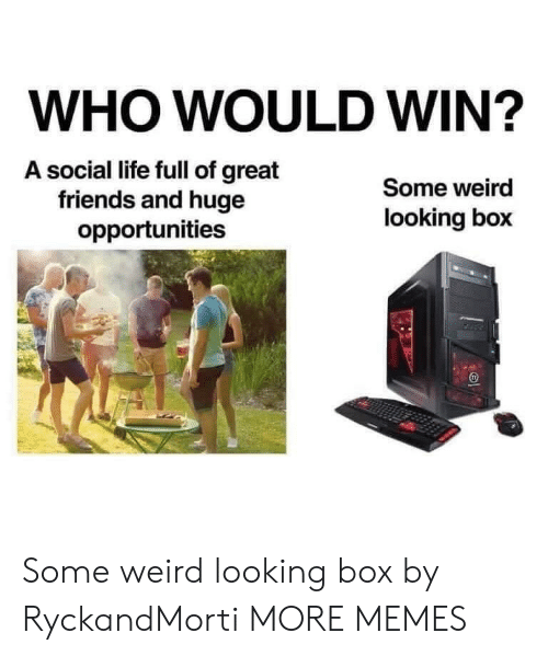 Boxed: WHO WOULD WIN?  A social life full of great  friends and huge  opportunities  Some weird  looking box Some weird looking box by RyckandMorti MORE MEMES