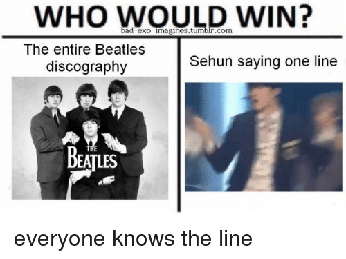 imagines: WHO WOULD WIN?  ad exo imagines.tumblr.com  The entire Beatles  discography  Sehun saying one line  BEATLES everyone knows the line