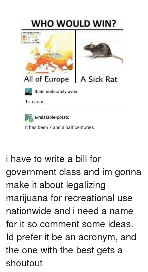 Nationwide, Soon..., and Acronym: WHO WOULD WIN?  All of Europe  l A Sick Rat  thats moderately raven  Too soon  a relatable-potato  it has been 7 and a half centuries i have to write a bill for government class and im gonna make it about legalizing marijuana for recreational use nationwide and i need a name for it so comment some ideas. Id prefer it be an acronym, and the one with the best gets a shoutout