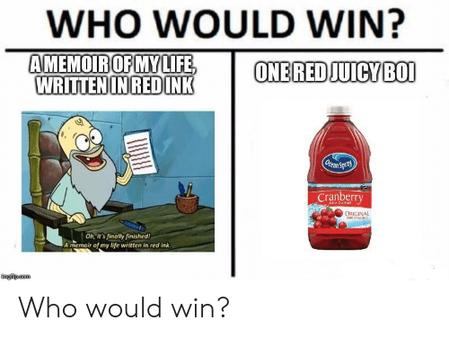 Life, Red, and Com: WHO WOULD WIN?  AMEMOIROFMYLIFE,  ONE RED JUICYBOI  WRITTENINREDINK  Orean Spra  Cranberry  ORIGINAL  Oh, it's finally finished!  A memoir of my life written in red ink  imgfip.com Who would win?
