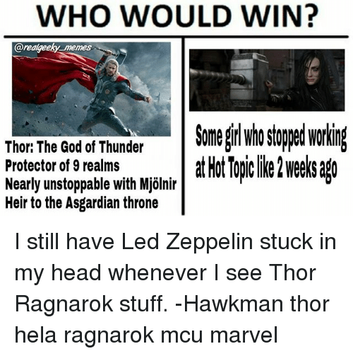 Asgardian: WHO WOULD WIN?  arealgeeky memes  Somel stooed workin  Thor: The God of Thunder  Protector of 9 realms  Nearly unstoppable with Mjölnir  Heir to the Asgardian throne  lir atHotTopclike2wee sago I still have Led Zeppelin stuck in my head whenever I see Thor Ragnarok stuff. -Hawkman thor hela ragnarok mcu marvel