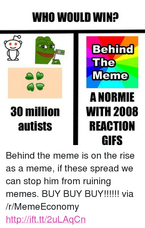 """reaction gifs: WHO WOULD WIN?  Behind  The  Meme  A NORMIE  WITH 2008  REACTION  GIFS  30 million  autists <p>Behind the meme is on the rise as a meme, if these spread we can stop him from ruining memes. BUY BUY BUY!!!!!! via /r/MemeEconomy <a href=""""http://ift.tt/2uLAqCn"""">http://ift.tt/2uLAqCn</a></p>"""