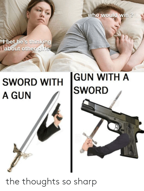 I Bet Hes Thinking: who would win ?  I bet he's thinking  about other girls  GUN WITH A  SWORD  SWORD WITH  A GUN the thoughts so sharp