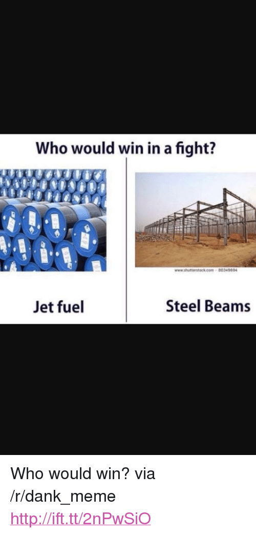 """steel beams: Who would win in a fight?  80349694  Jet fuel  Steel Beams <p>Who would win? via /r/dank_meme <a href=""""http://ift.tt/2nPwSiO"""">http://ift.tt/2nPwSiO</a></p>"""