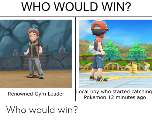 Gym, Pokemon, and Boy: WHO WOULD WIN?  Local boy who started catching  Pokemon 12 minutes ago  Renowned Gym Leader Who would win?