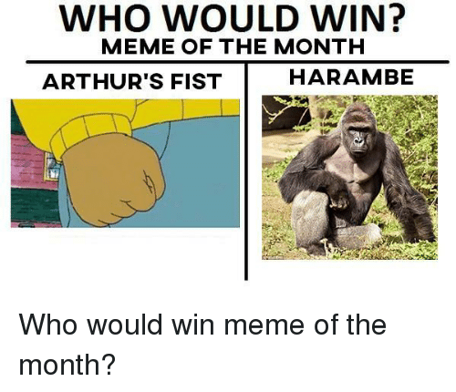 Arthurs: WHO WOULD WIN?  MEME OF THE MONTH  ARTHUR'S FIST  HARAMBE <p>Who would win meme of the month?</p>