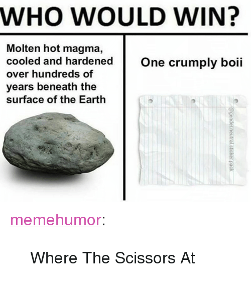 """Earth 2: WHO WOULD WIN?  Molten hot magma,  cooled and hardenedOne crumply boii  over hundreds of  years beneath the  surface of the Earth  2. <p><a href=""""http://memehumor.net/post/167703557766/where-the-scissors-at"""" class=""""tumblr_blog"""" target=""""_blank"""">memehumor</a>:</p><blockquote><p>Where The Scissors At</p></blockquote>"""