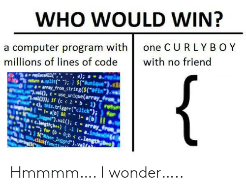 "Millions: WHO WOULD WIN?  one C URLY BOY  a computer program with  millions of lines of code  with no friend  {  replaceAL1(,"", "", a);  8-split( );) $(Bunique  array_from_string($(*#Fim*).  al),cuse_unique(array froes  al)); if (c < 2 b 1) (retu  ), this.trigger(""click"");)for  1- ab]&&1-a[b] II  Jgged"").val(); c array  C.length;b++)-1 1- a.index  for (b 8;b < c.length  $.user_logged"").val  .dick(function Hmmmm…. I wonder….."