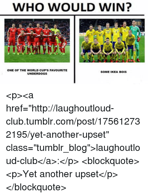 "Club, Ikea, and Tumblr: WHO WOULD WIN?  ONE OF THE WORLD CUP'S FAVOURITE  UNDERDOGS  SOME IKEA BOIS <p><a href=""http://laughoutloud-club.tumblr.com/post/175612732195/yet-another-upset"" class=""tumblr_blog"">laughoutloud-club</a>:</p>  <blockquote><p>Yet another upset</p></blockquote>"