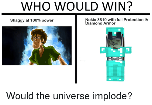 Power, Nokia, and Shaggy: WHO WOULD WIN?  Shaggy at 1 00% power  okia 3310 with full Protection IV  iamond Armor  NOKIA  19:50  Avaa Would the universe implode?