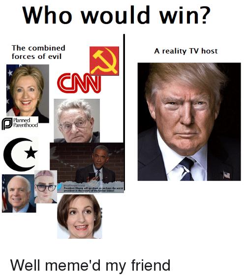Well Memed: Who would win?  The combined  A reality TV host  forces of evil  CNN  Parenthood  @realDon p  President Obama will go down as perhaps the worst  president in the history of the United Well meme'd my friend