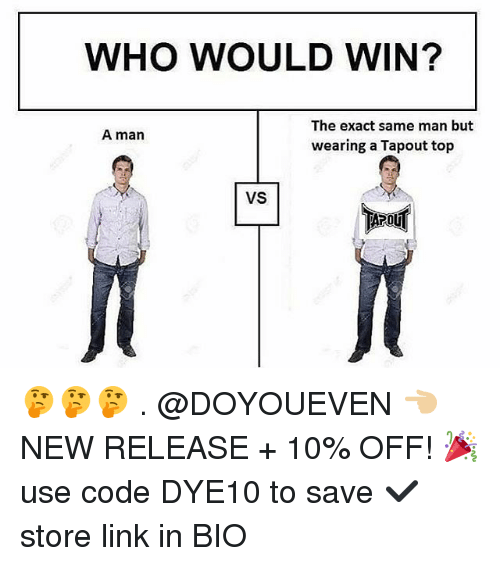 Man Buts: WHO WOULD WIN?  The exact same man but  A man  wearing a Tapout top  VS 🤔🤔🤔 . @DOYOUEVEN 👈🏼 NEW RELEASE + 10% OFF! 🎉 use code DYE10 to save ✔️ store link in BIO