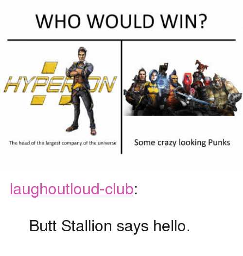 """stallion: WHO WOULD WIN?  The head of the largest company of the universeSome crazy looking Punks <p><a href=""""http://laughoutloud-club.tumblr.com/post/163292446790/butt-stallion-says-hello"""" class=""""tumblr_blog"""">laughoutloud-club</a>:</p>  <blockquote><p>Butt Stallion says hello.</p></blockquote>"""