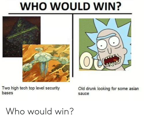 Bases: WHO WOULD WIN?  Two high tech top level security  bases  Old drunk looking for some asian  sauce Who would win?