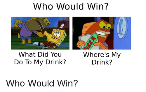 What Did You Do: Who Would Win?  What Did You  Do To My Drink?  Where's My  Drink? Who Would Win?