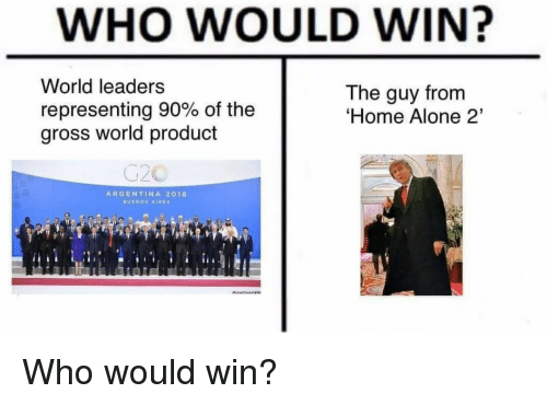 Argentina: WHO WOULD WIN?  World leaders  representing 90% of the  gross world product  The guy from  Home Alone 2'  ARGENTINA 2018 Who would win?