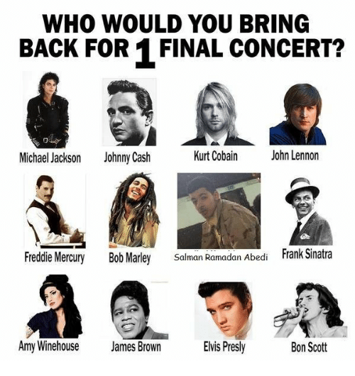 Ramadan: WHO WOULD YOU BRING  BACK FOR 1 FINAL CONCERT?  Michael Jackson  Johnny Cash  Kurt Cobain  John Lennon  Freddie Mercury  Bob Marley  Frank Sinatra  Salman Ramadan Abedi  Amy Winehouse  James Brown  Evis Presly  Bon Scott
