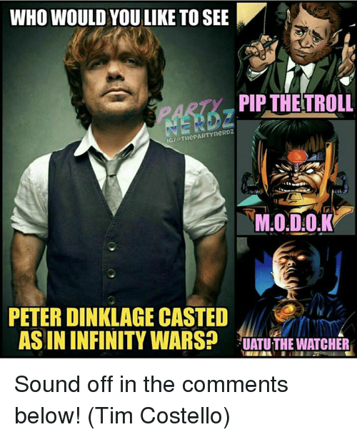 pips: WHO WOULD YOU LIKE TO SEE  PIP THETROLL  IGIOTHePARTYneRDZ  PETER DINKLAGE CASTED  AS IN INFINITY WARS?  UATU THE WATCHER Sound off in the comments below!  (Tim Costello)