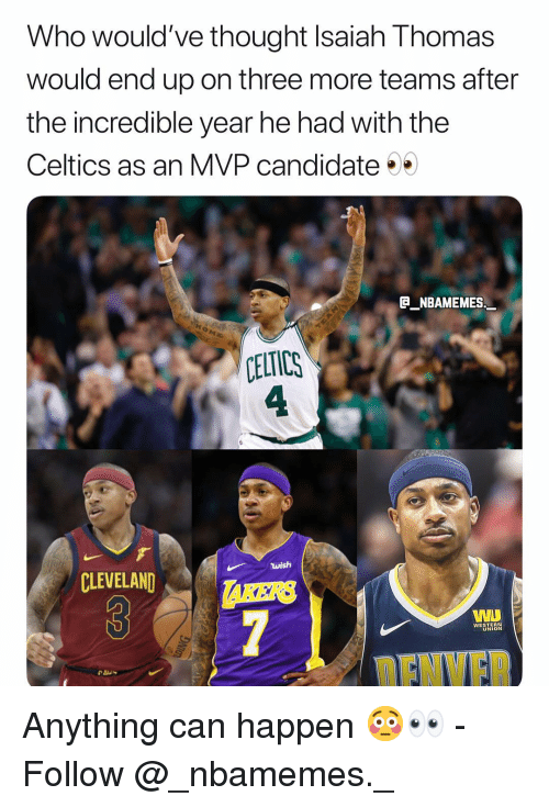 Memes, Celtics, and Cleveland: Who would've thought Isaiah Thomas  would end up on three more teams after  the incredible year he had with the  Celtics as an MVP candidate  E NBAMEMES  CELTICS  4  wish  CLEVELAND  AKERS  WESTERN  UNION  ENVF Anything can happen 😳👀 - Follow @_nbamemes._