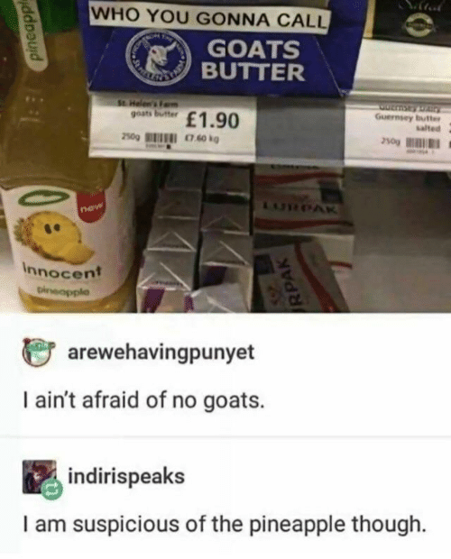 goats: WHO YOU GONNA CALL  GOATS  BUTTER  RNETAL  St. Helen's Fam  goats butter  Guernsey butter  salted  £1.90  250g  LURPAR  new  Innocent  Dineapple  arewehavingpunyet  I ain't afraid of no goats.  indirispeaks  I am suspicious of the pineapple though  pineapp  RPAK