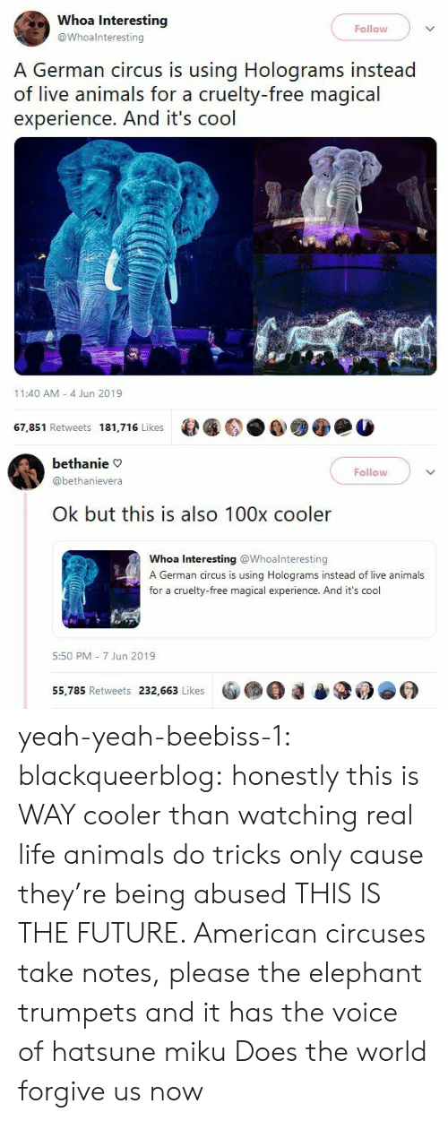 Animals, Future, and Life: Whoa Interesting  Follow  @Whoalnteresting  A German circus is using Holograms instead  of live animals for a cruelty-free magical  experience. And it's cool  11:40 AM 4 Jun 2019  67,851 Retweets 181,716 Likes   bethanie  Follow  @bethanievera  Ok but this is also 100x cooler  Whoa Interesting @Whoalnteresting  A German circus is using Holograms instead of live animals  for a cruelty-free magical experience. And it's cool  5:50 PM 7 Jun 2019  55,785 Retweets 232,663 Likes yeah-yeah-beebiss-1:  blackqueerblog: honestly this is WAY cooler than watching real life animals do tricks only cause they're being abused THIS IS THE FUTURE. American circuses take notes, please  the elephant trumpets and it has the voice of hatsune miku  Does the world forgive us now
