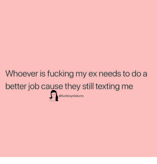 Fucking, Texting, and Girl Memes: Whoever is fucking my ex needs to do a  better job cause they still texting me  @fuckboysfailures