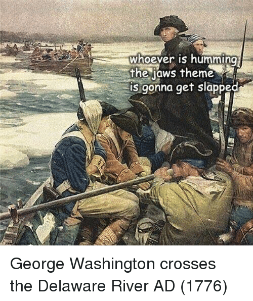 humming: whoever is humming  the jaws theme  is gonna get slapped George Washington crosses the Delaware River AD (1776)