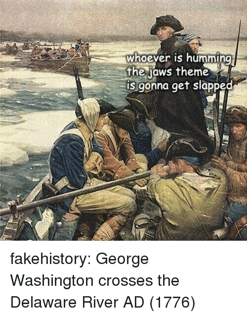humming: whoever is humming  the jaws theme  is gonna get slapped fakehistory:  George Washington crosses the Delaware River AD (1776)