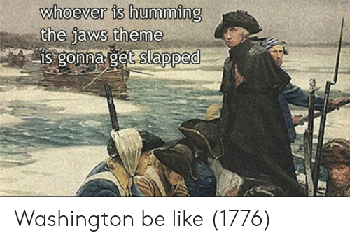 humming: whoever is humming  the Jaws theme Washington be like (1776)