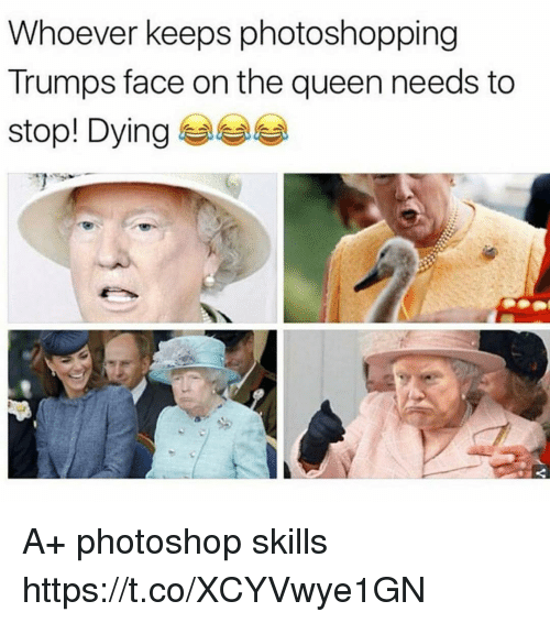 Photoshoper: Whoever keeps photoshopping  Trumps face on the queen needs to  stool Dying 부부부 A+ photoshop skills https://t.co/XCYVwye1GN