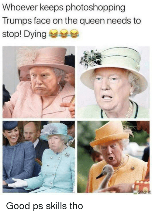 Queen, Good, and Face: Whoever keeps photoshopping  Trumps face on the queen needs to  stop! Dying 부부부 Good ps skills tho