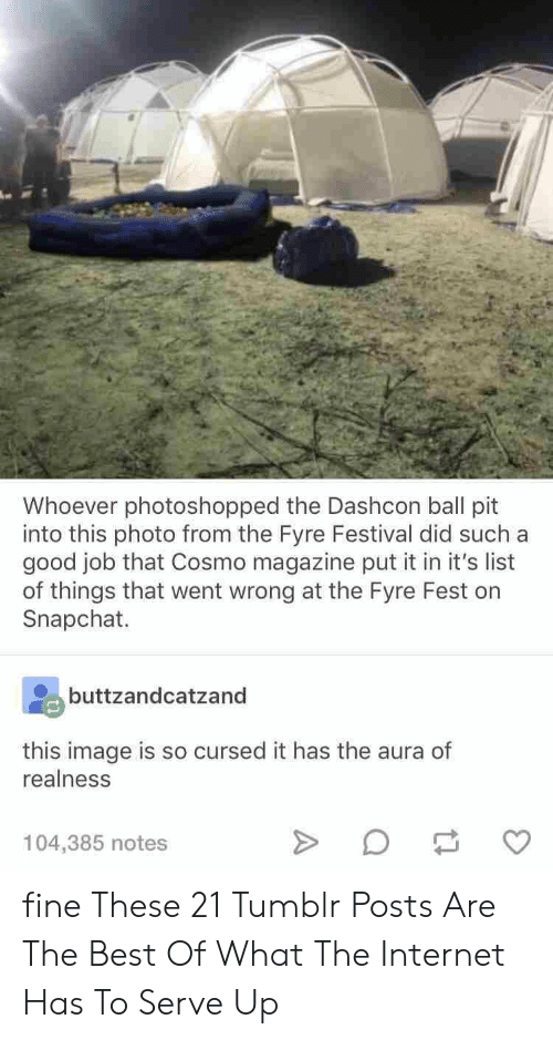 Internet, Snapchat, and Tumblr: Whoever photoshopped the Dashcon ball pit  into this photo from the Fyre Festival did such a  good job that Cosmo magazine put it in it's list  of things that went wrong at the Fyre Fest on  Snapchat.  buttzandcatzand  this image is so cursed it has the aura of  realness  104,385 notes fine These 21 Tumblr Posts Are The Best Of What The Internet Has To Serve Up