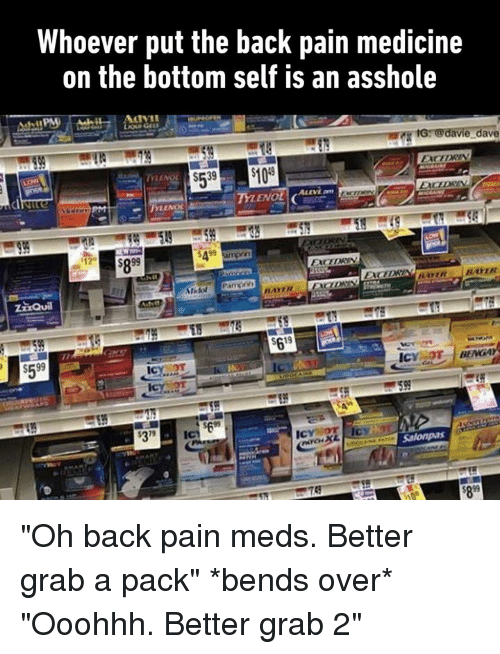 "Dank, Tylenol, and Medicine: Whoever put the back pain medicine  on the bottom self is an asshole  e dave  TYLENOL  S599  699  279 ""Oh back pain meds. Better grab a pack"" *bends over* ""Ooohhh. Better grab 2"""